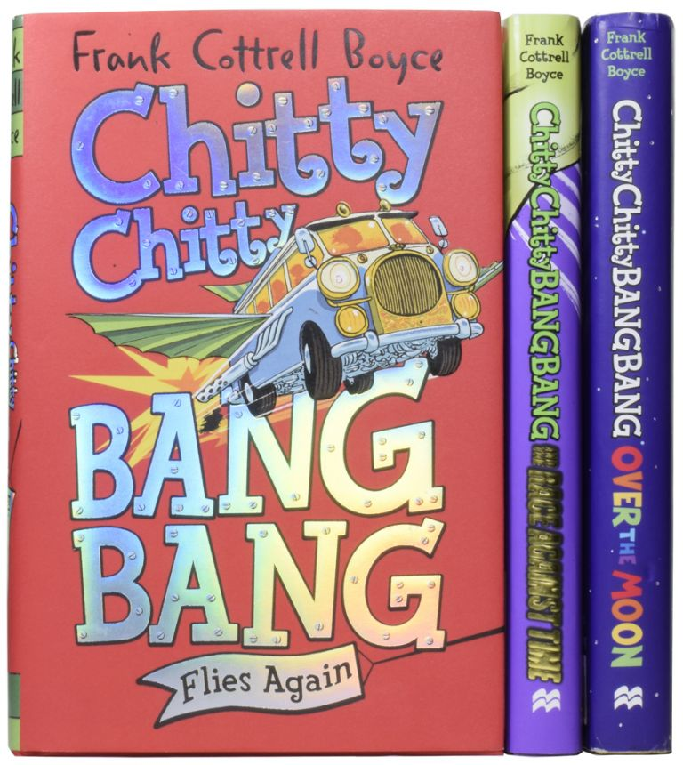 Chitty Chitty Bang Bang Adventures. Chitty Chitty Bang Bang Flies Again; Chitty Chitty Bang Bang and the Race Against Time; Chitty Chitty Bang Bang Over the Moon. Frank COTTRELL BOYCE, born 1959, Joe BERGER.